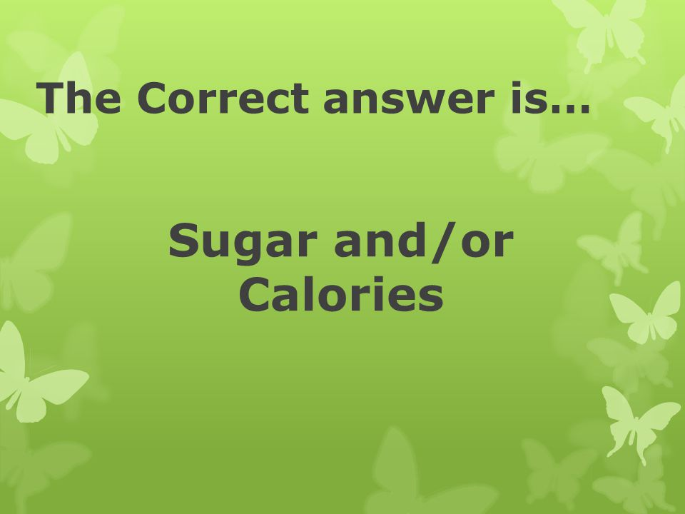 The Correct answer is… Sugar and/or Calories
