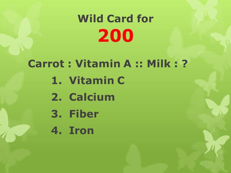 Wild Card for 200 Carrot : Vitamin A :: Milk : 1. Vitamin C 2. Calcium 3. Fiber 4. Iron