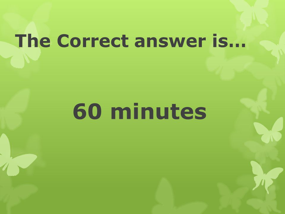 The Correct answer is… 60 minutes