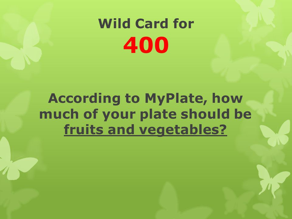 Wild Card for 400 According to MyPlate, how much of your plate should be fruits and vegetables