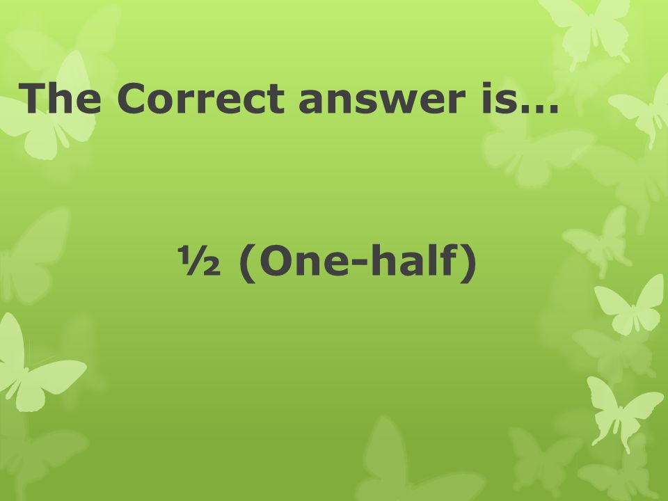 The Correct answer is… ½ (One-half)