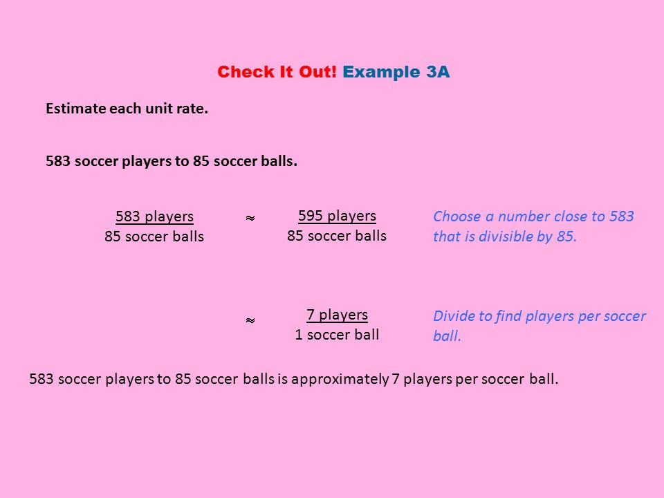 Check It Out! Example 3A Estimate each unit rate. 583 soccer players to 85 soccer balls. Choose a number close to 583 that is divisible by 85.
