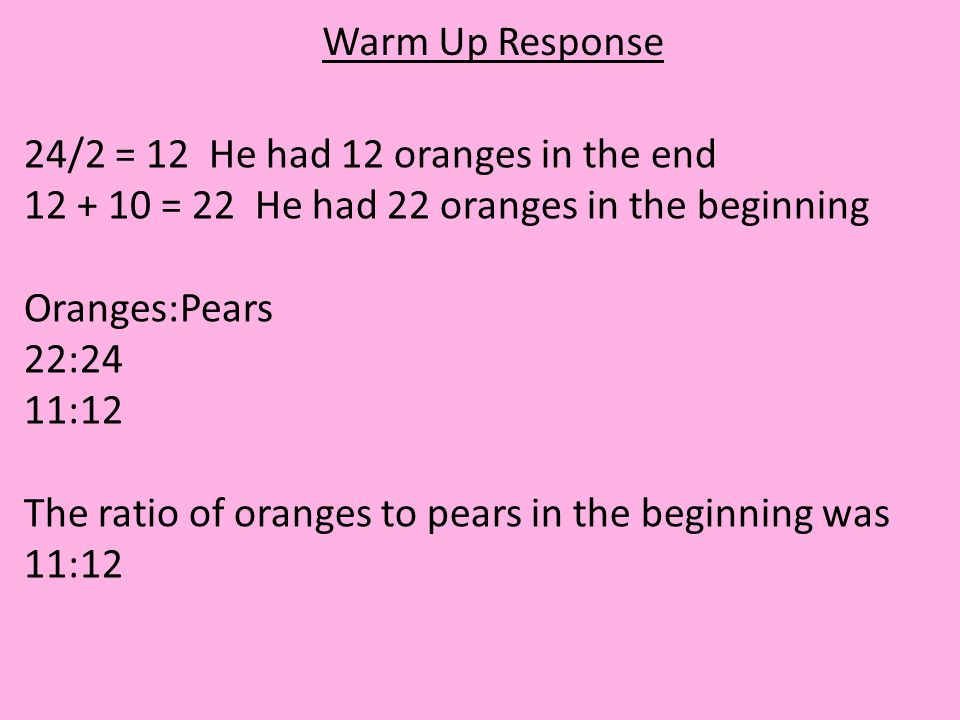 Warm Up Response 24/2 = 12 He had 12 oranges in the end. 12 + 10 = 22 He had 22 oranges in the beginning.