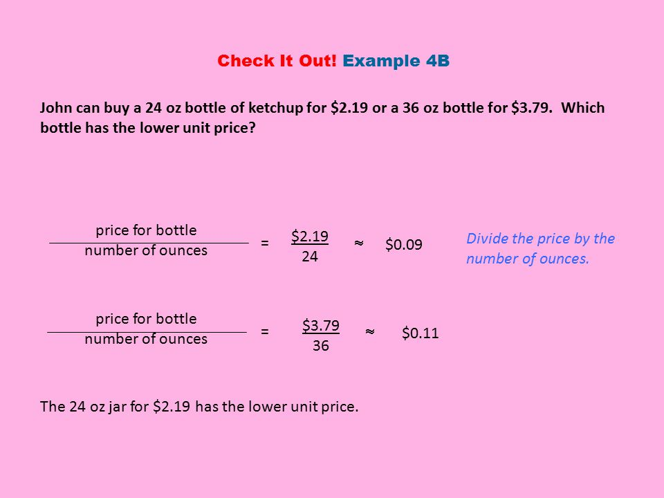 Check It Out! Example 4B John can buy a 24 oz bottle of ketchup for $2.19 or a 36 oz bottle for $3.79. Which bottle has the lower unit price