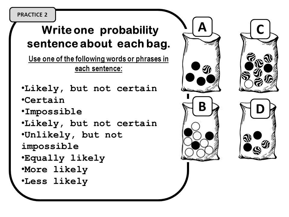 A C B D Write one probability sentence about each bag.
