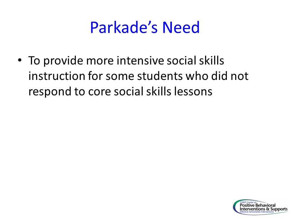 Parkade's Need To provide more intensive social skills instruction for some students who did not respond to core social skills lessons.