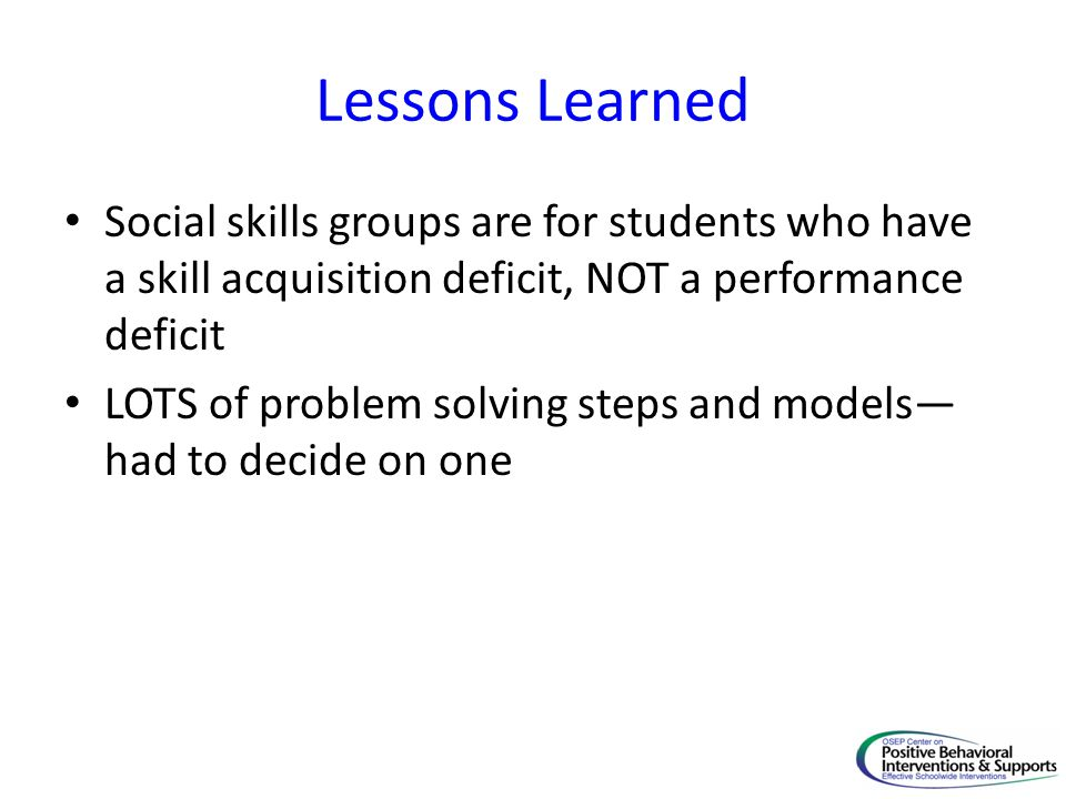 Lessons Learned Social skills groups are for students who have a skill acquisition deficit, NOT a performance deficit.