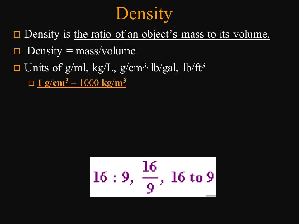 Density Density is the ratio of an object's mass to its volume.