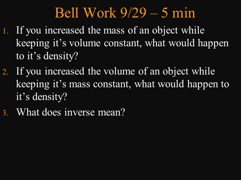 Bell Work 9/29 – 5 min If you increased the mass of an object while keeping it's volume constant, what would happen to it's density
