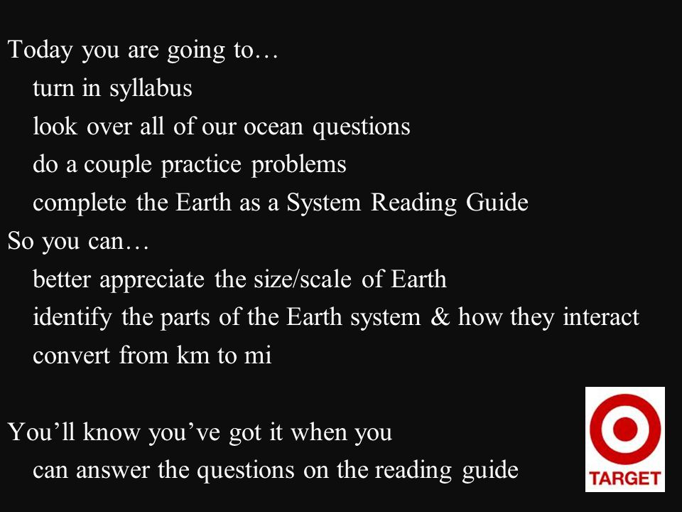 Today you are going to… turn in syllabus look over all of our ocean questions do a couple practice problems complete the Earth as a System Reading Guide So you can… better appreciate the size/scale of Earth identify the parts of the Earth system & how they interact convert from km to mi You'll know you've got it when you can answer the questions on the reading guide