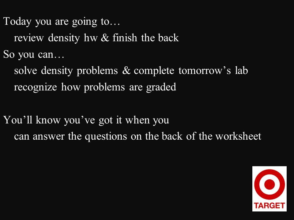 Today you are going to… review density hw & finish the back So you can… solve density problems & complete tomorrow's lab recognize how problems are graded You'll know you've got it when you can answer the questions on the back of the worksheet