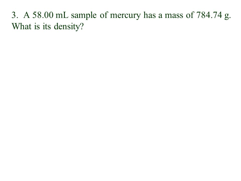 3. A 58. 00 mL sample of mercury has a mass of 784. 74 g