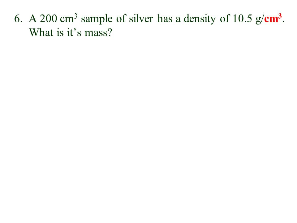 6. A 200 cm3 sample of silver has a density of 10. 5 g/cm3