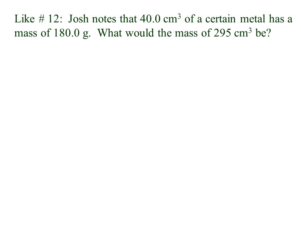 Like # 12: Josh notes that 40.0 cm3 of a certain metal has a mass of 180.0 g.