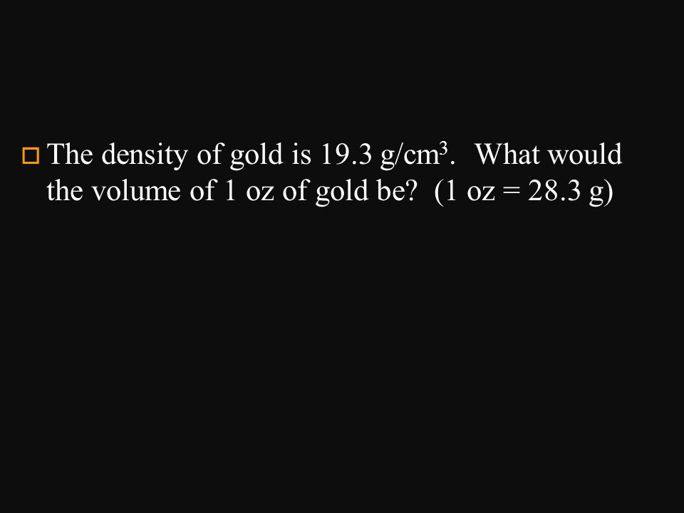 The density of gold is 19. 3 g/cm3