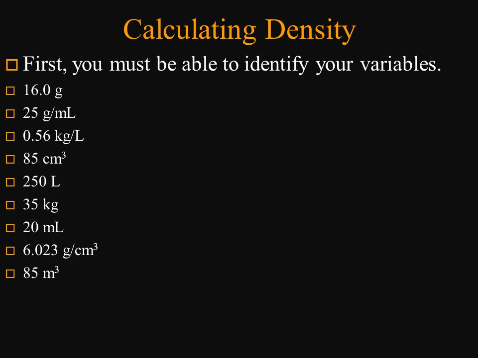 Calculating Density First, you must be able to identify your variables. 16.0 g. 25 g/mL. 0.56 kg/L.