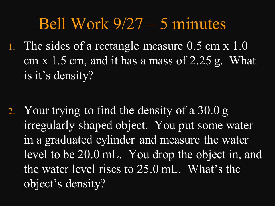 Bell Work 9/27 – 5 minutes The sides of a rectangle measure 0.5 cm x 1.0 cm x 1.5 cm, and it has a mass of 2.25 g. What is it's density