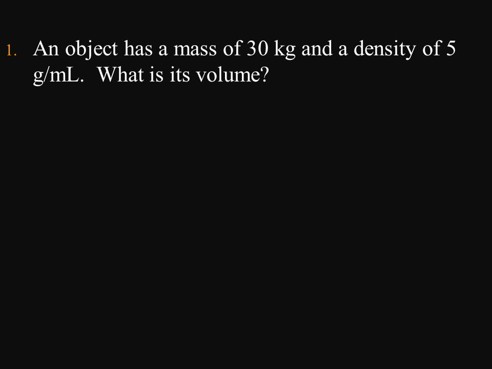 An object has a mass of 30 kg and a density of 5 g/mL