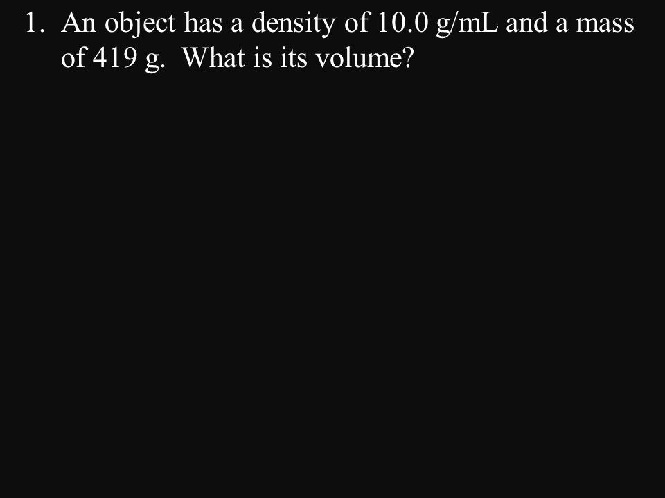 An object has a density of 10. 0 g/mL and a mass of 419 g