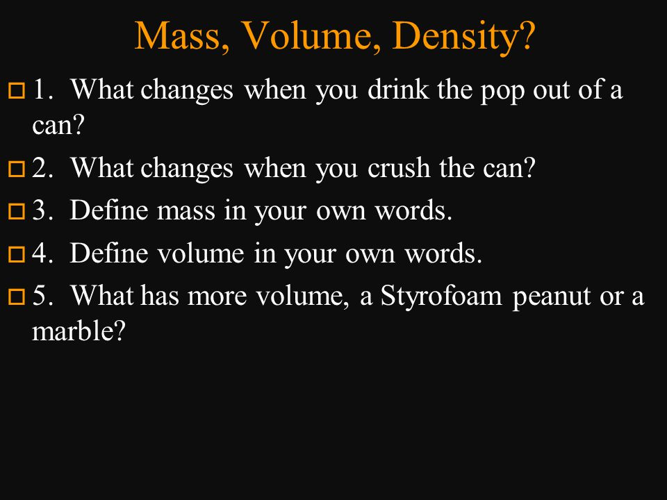 Mass, Volume, Density 1. What changes when you drink the pop out of a can 2. What changes when you crush the can