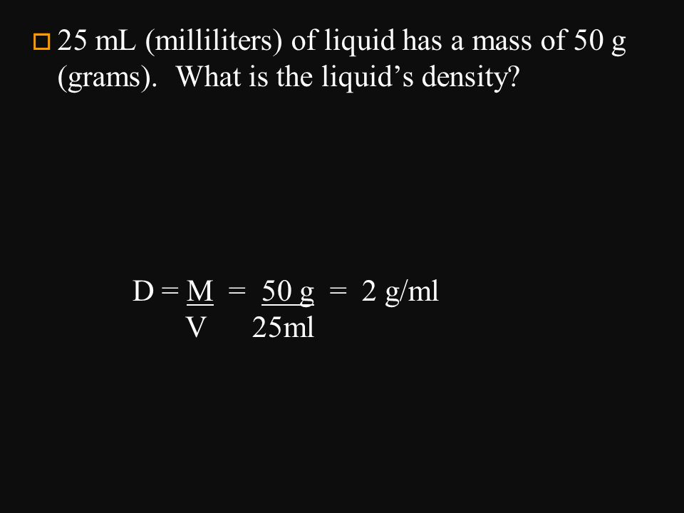 25 mL (milliliters) of liquid has a mass of 50 g (grams)