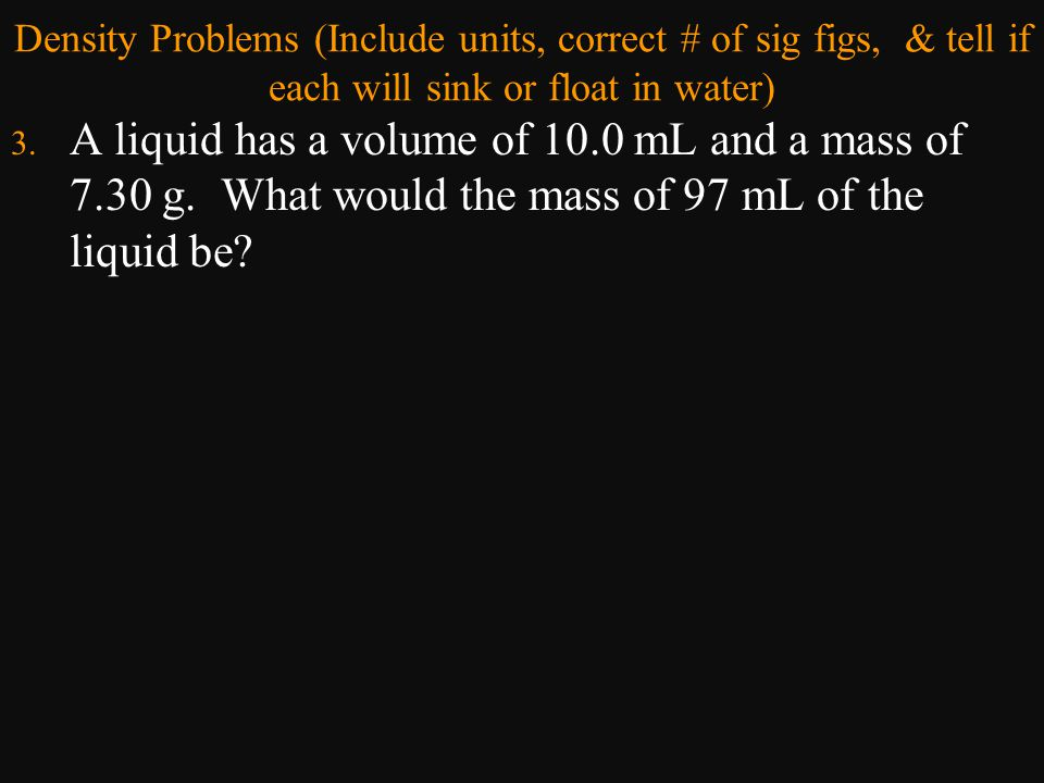 Density Problems (Include units, correct # of sig figs, & tell if each will sink or float in water)