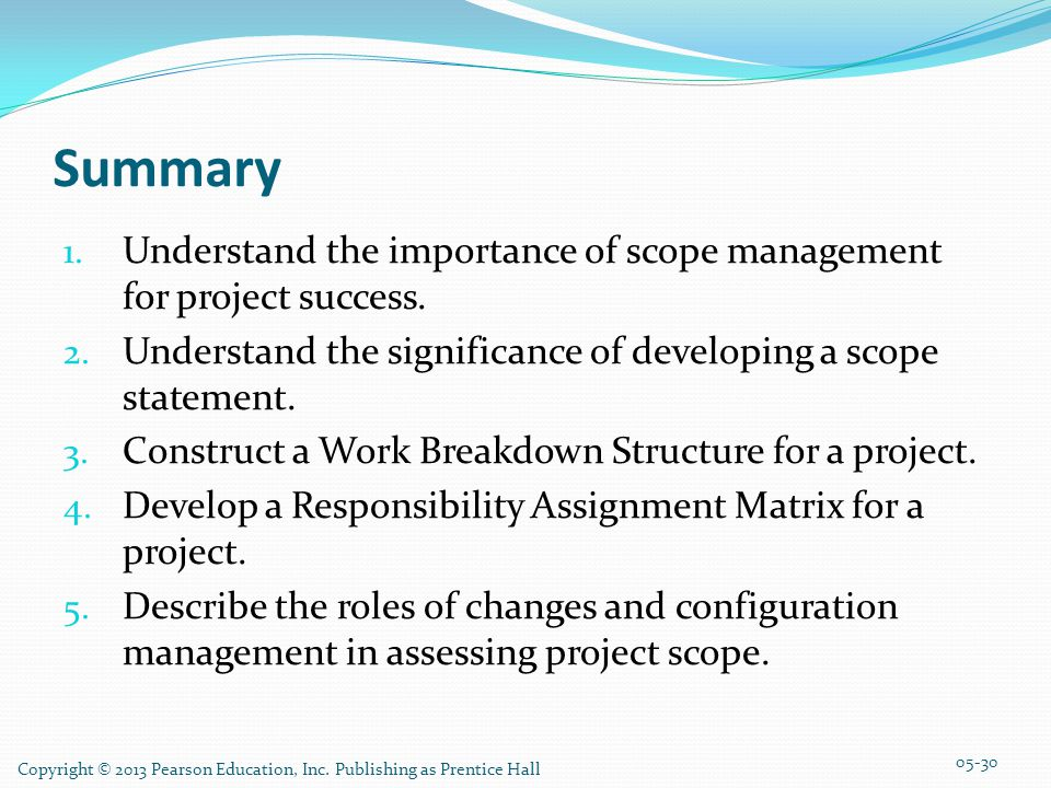Summary Understand the importance of scope management for project success. Understand the significance of developing a scope statement.