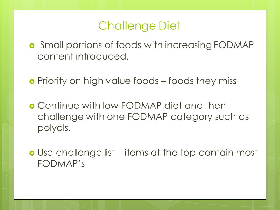 Challenge Diet Small portions of foods with increasing FODMAP content introduced. Priority on high value foods – foods they miss.