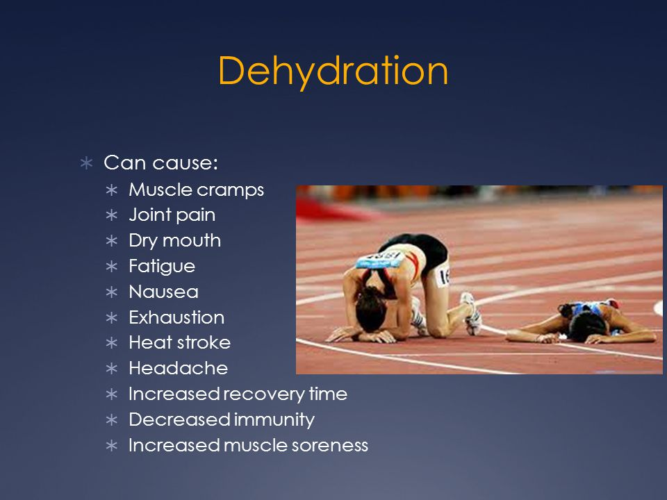 Dehydration Can cause: Muscle cramps Joint pain Dry mouth Fatigue