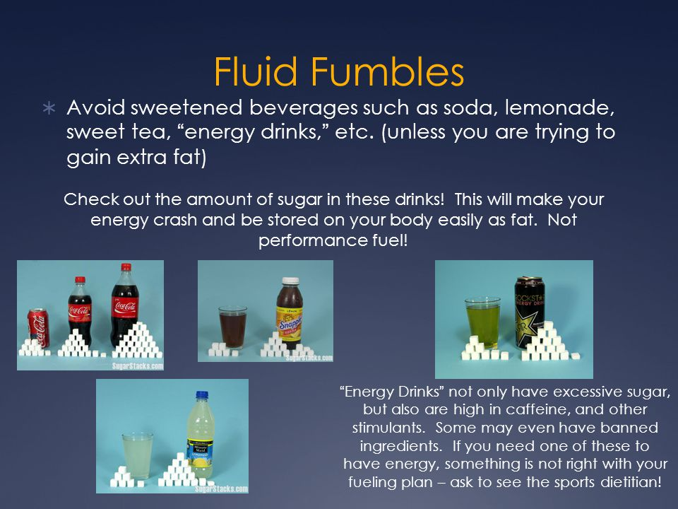Fluid Fumbles Avoid sweetened beverages such as soda, lemonade, sweet tea, energy drinks, etc. (unless you are trying to gain extra fat)