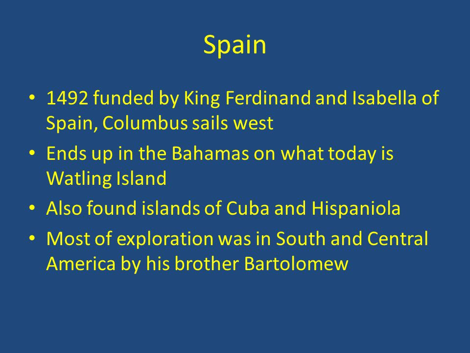 Spain 1492 funded by King Ferdinand and Isabella of Spain, Columbus sails west. Ends up in the Bahamas on what today is Watling Island.