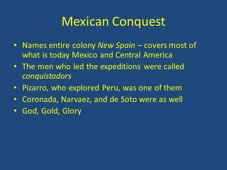 Mexican Conquest Names entire colony New Spain – covers most of what is today Mexico and Central America.