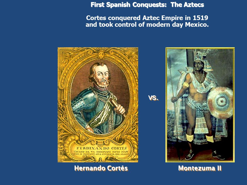 First Spanish Conquests: The Aztecs Cortes conquered Aztec Empire in 1519 and took control of modern day Mexico.