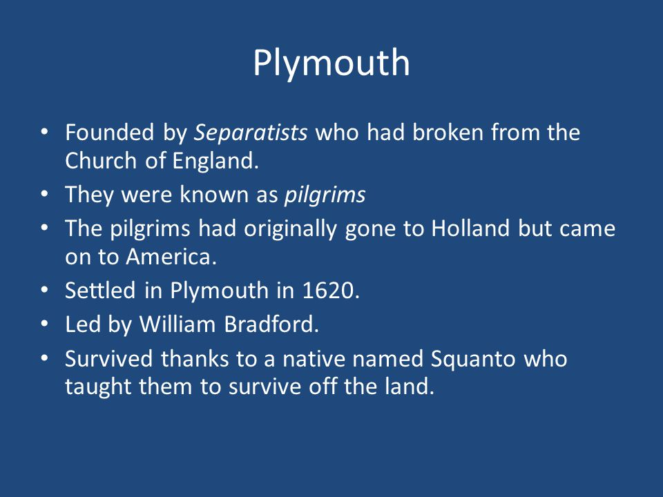 Plymouth Founded by Separatists who had broken from the Church of England. They were known as pilgrims.