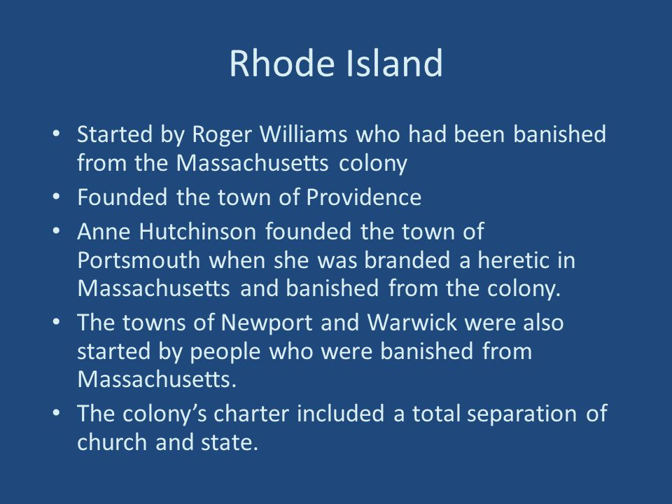 Rhode Island Started by Roger Williams who had been banished from the Massachusetts colony. Founded the town of Providence.