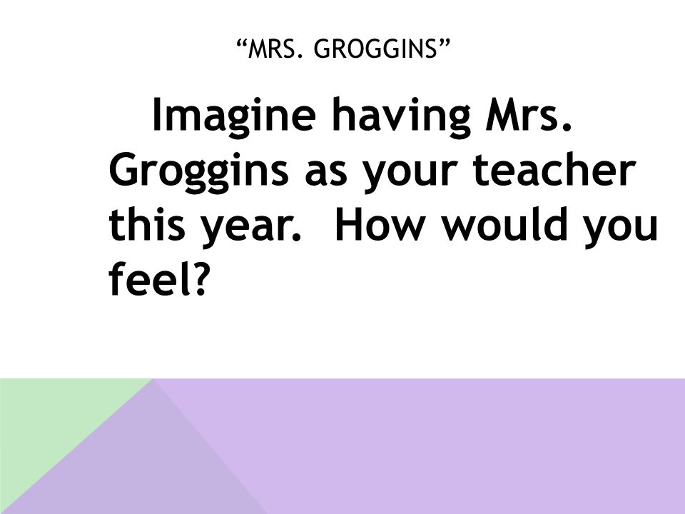 Mrs. Groggins Imagine having Mrs. Groggins as your teacher this year. How would you feel