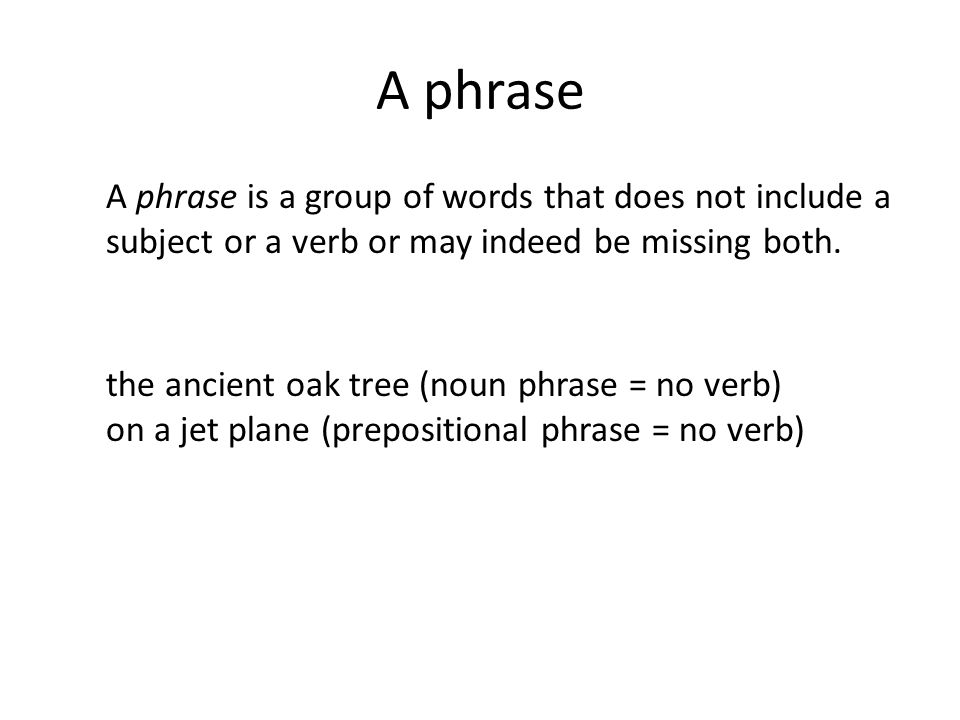A phrase A phrase is a group of words that does not include a subject or a verb or may indeed be missing both.