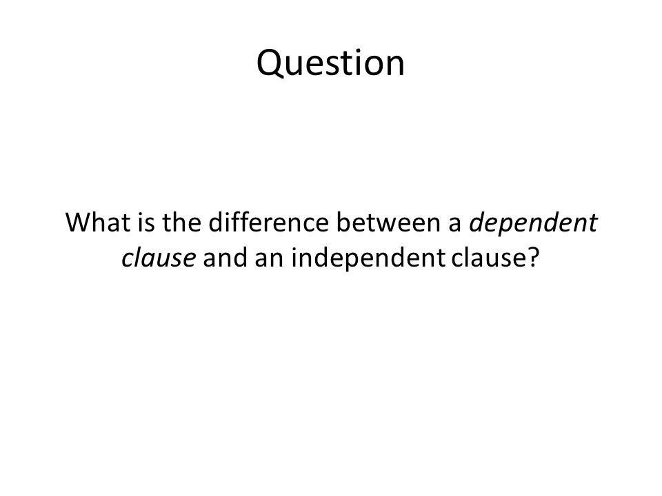 Question What is the difference between a dependent clause and an independent clause