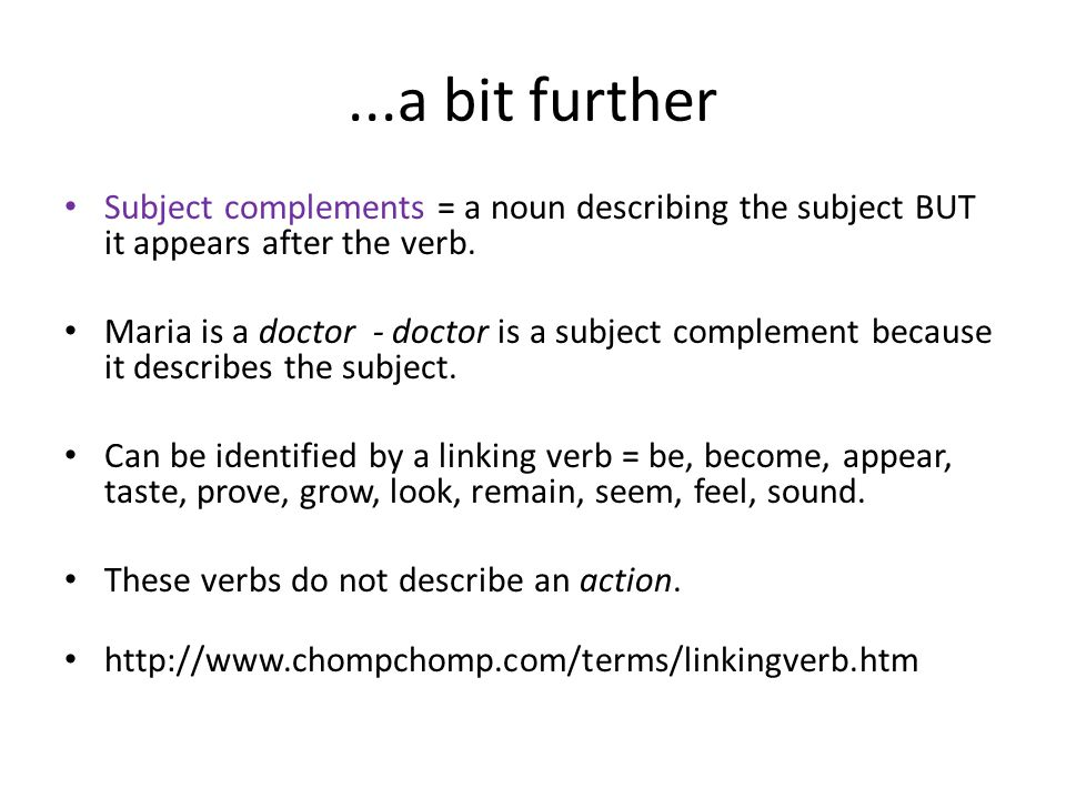 ...a bit further Subject complements = a noun describing the subject BUT it appears after the verb.