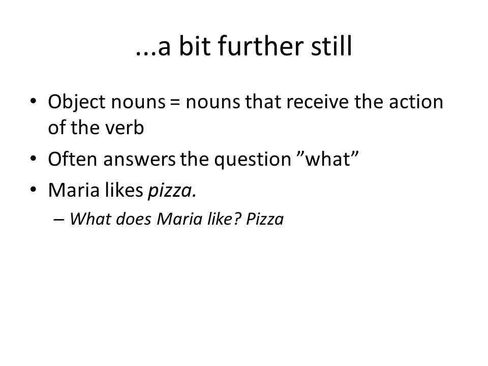 ...a bit further still Object nouns = nouns that receive the action of the verb. Often answers the question what