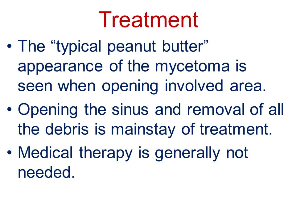 Treatment The typical peanut butter appearance of the mycetoma is seen when opening involved area.