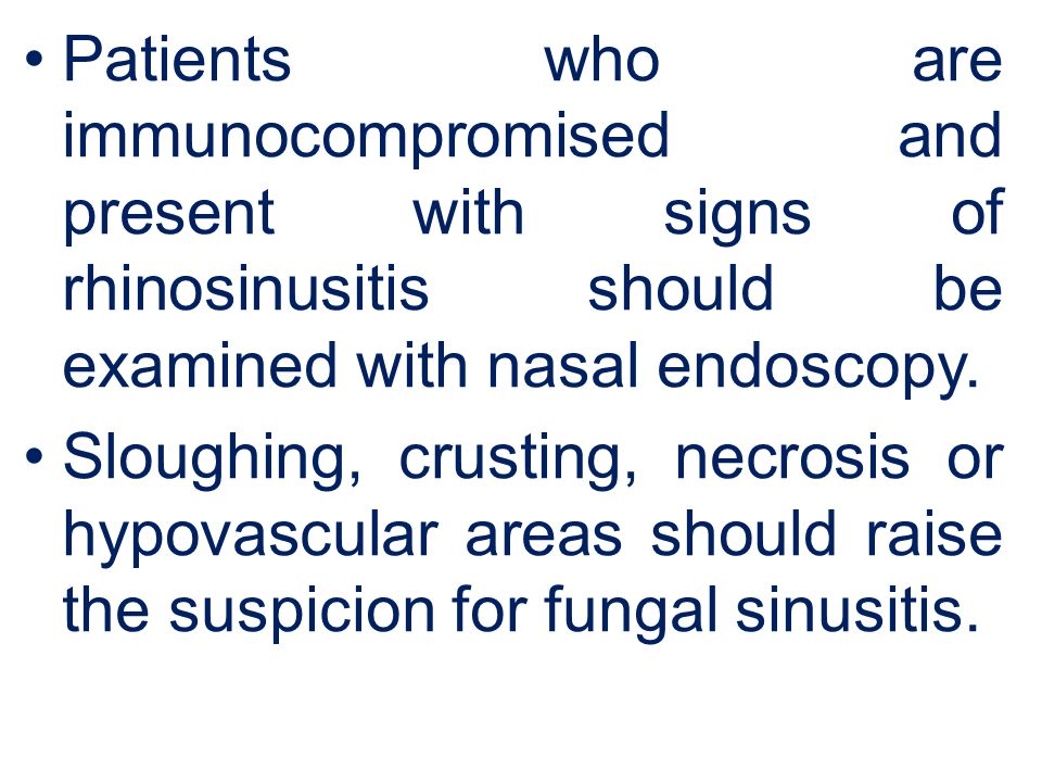 Patients who are immunocompromised and present with signs of rhinosinusitis should be examined with nasal endoscopy.