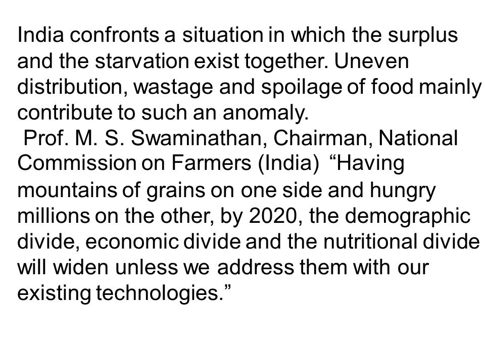 India confronts a situation in which the surplus and the starvation exist together. Uneven distribution, wastage and spoilage of food mainly contribute to such an anomaly.