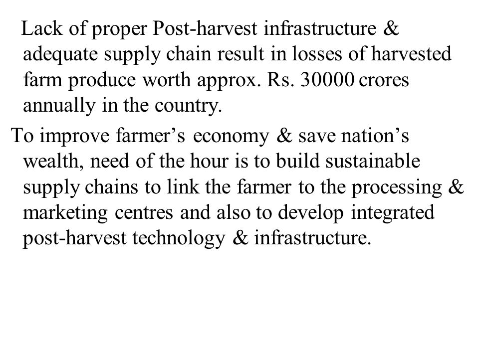 Lack of proper Post-harvest infrastructure & adequate supply chain result in losses of harvested farm produce worth approx. Rs. 30000 crores annually in the country.