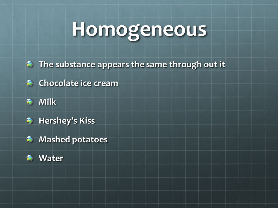 Homogeneous The substance appears the same through out it