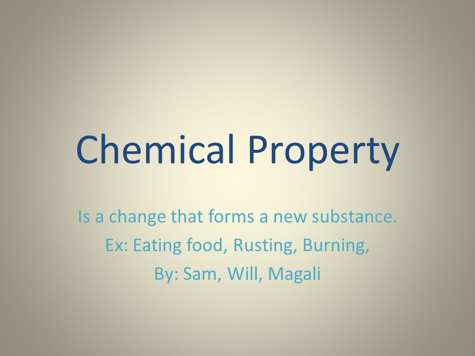 Chemical Property Is a change that forms a new substance.