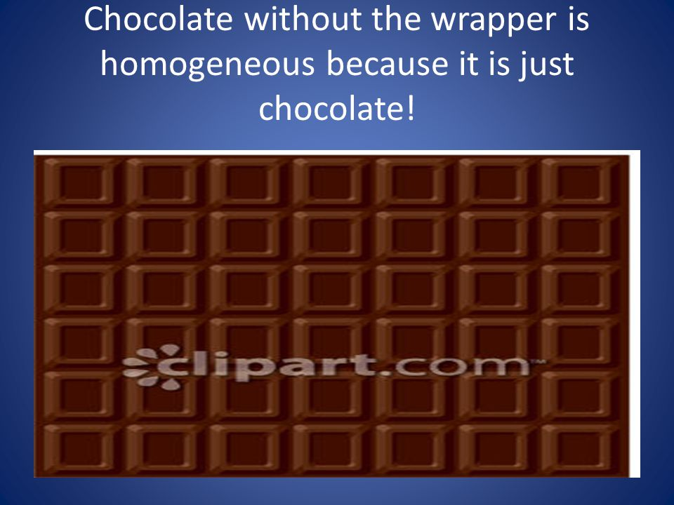 Chocolate without the wrapper is homogeneous because it is just chocolate!
