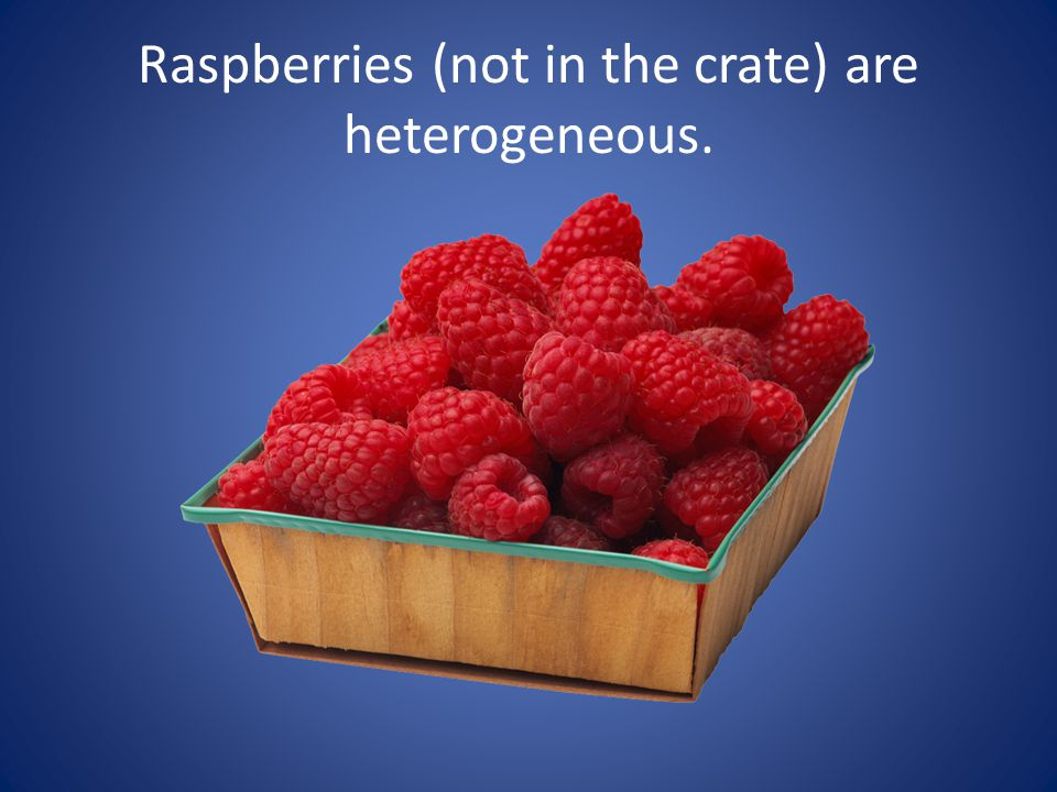 Raspberries (not in the crate) are heterogeneous.