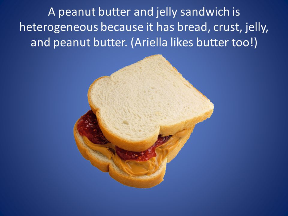A peanut butter and jelly sandwich is heterogeneous because it has bread, crust, jelly, and peanut butter.