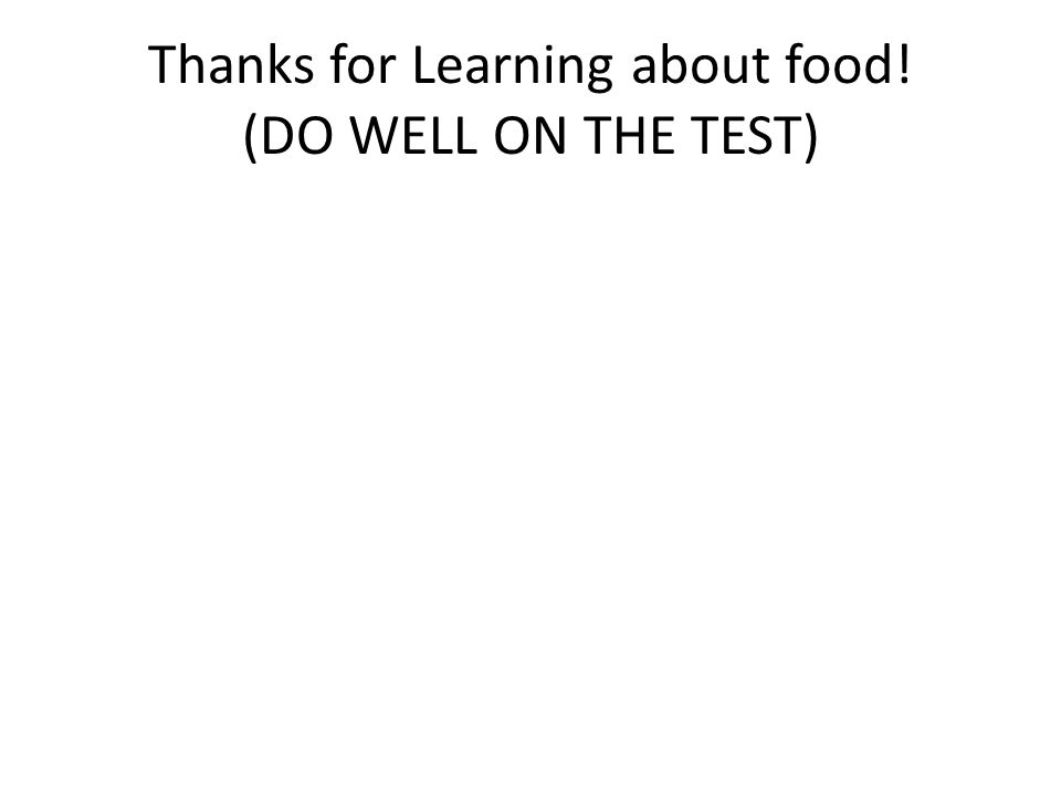 Thanks for Learning about food! (DO WELL ON THE TEST)